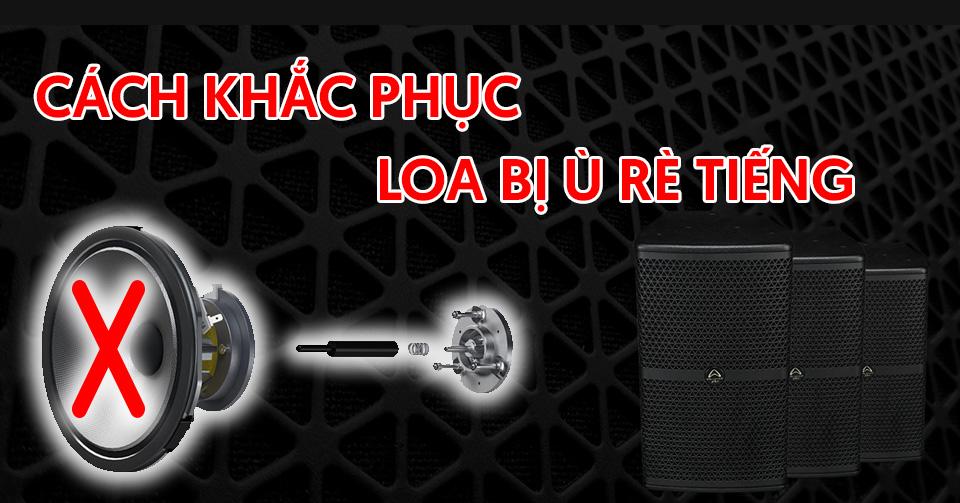 tim-hieu-nguyen-nhan-loa-bi-u-re-tieng-cach-khac-phuc